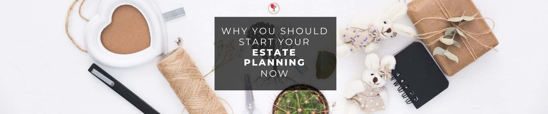 Why you should start your Estate PLanning what do i do?